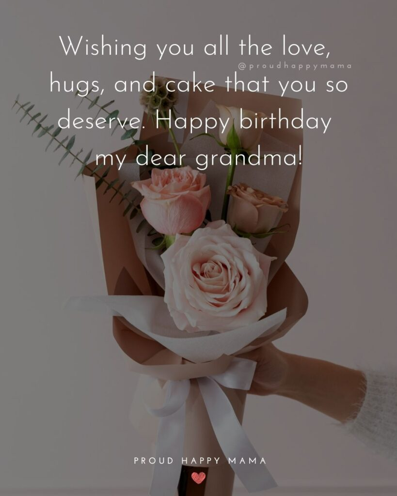 Happy Birthday Grandma Quotes - Wishing you all the love, hugs, and cake that you so deserve. Happy birthday my dear