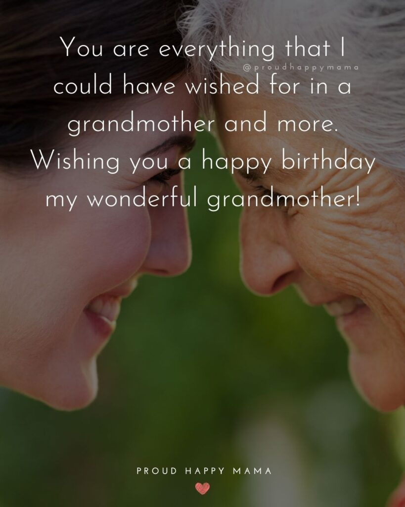 Happy Birthday Grandma Quotes - You are everything that I could have wished for in a grandmother and more. Wishing you