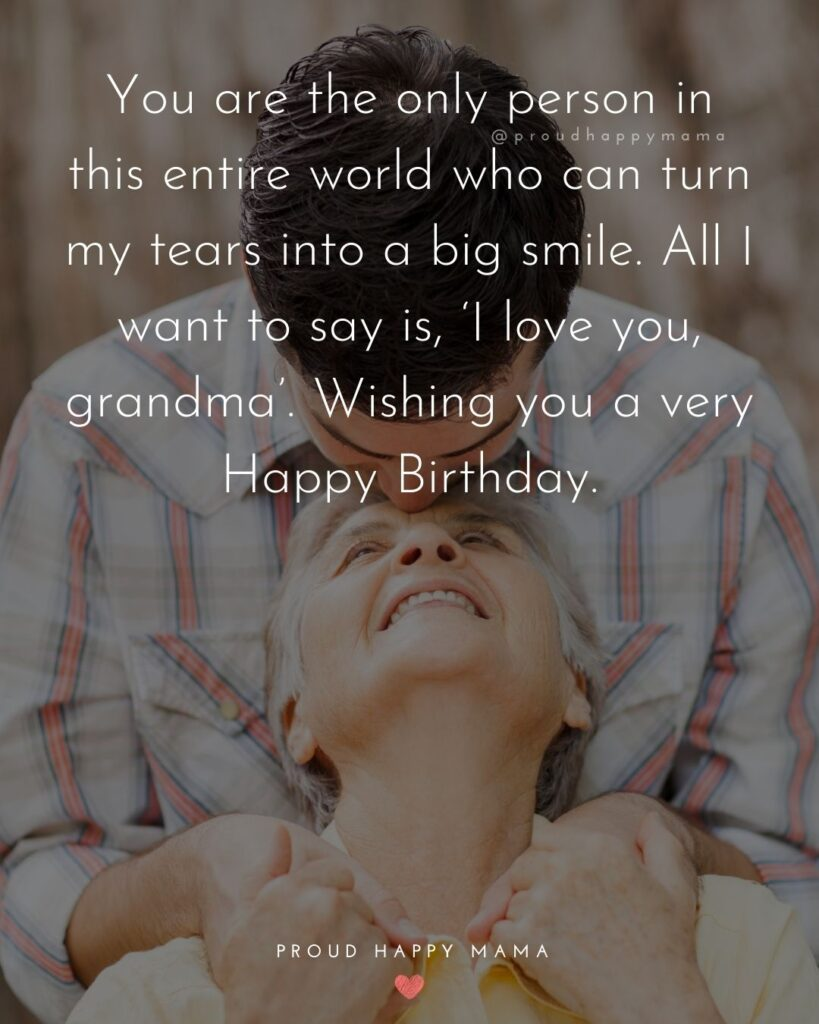 Happy Birthday Grandma Quotes - You are the only person in this entire world who can turn my tears into a big smile. All I