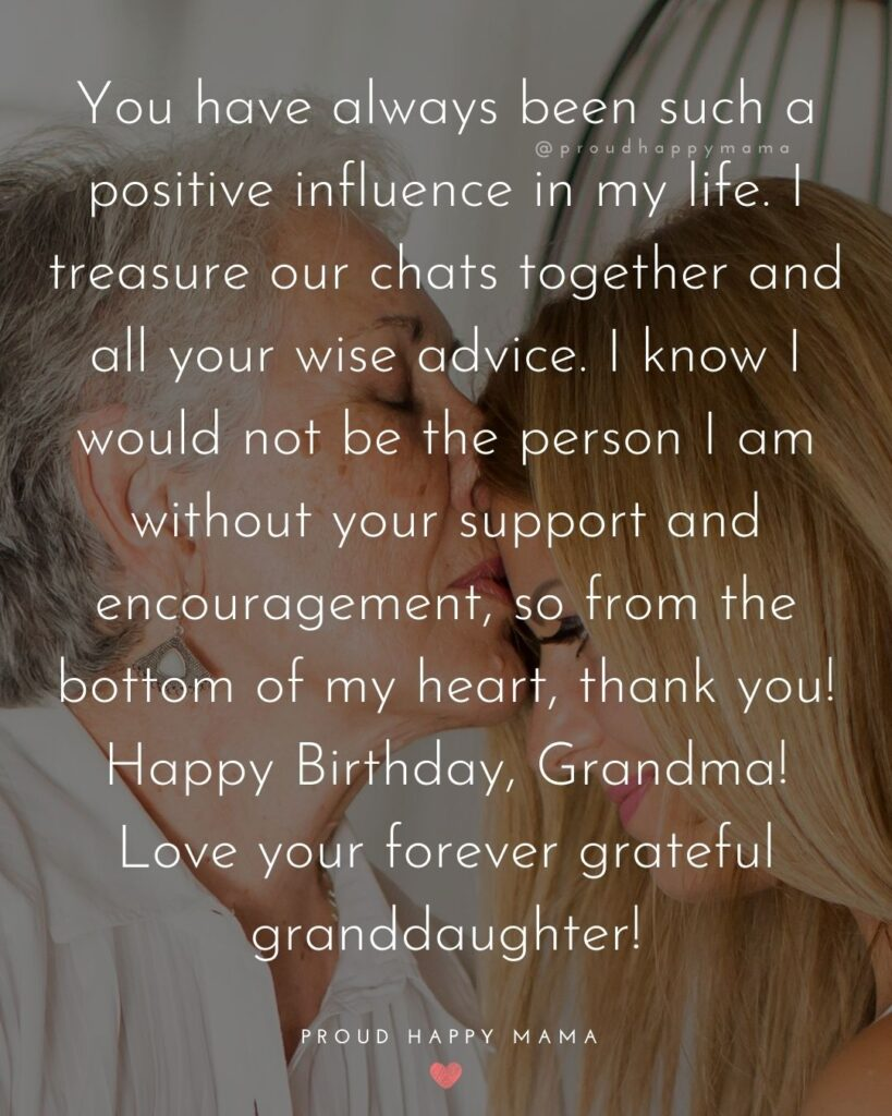Happy Birthday Grandma Quotes - You have always been such a positive influence in my life. I treasure our chats together and all