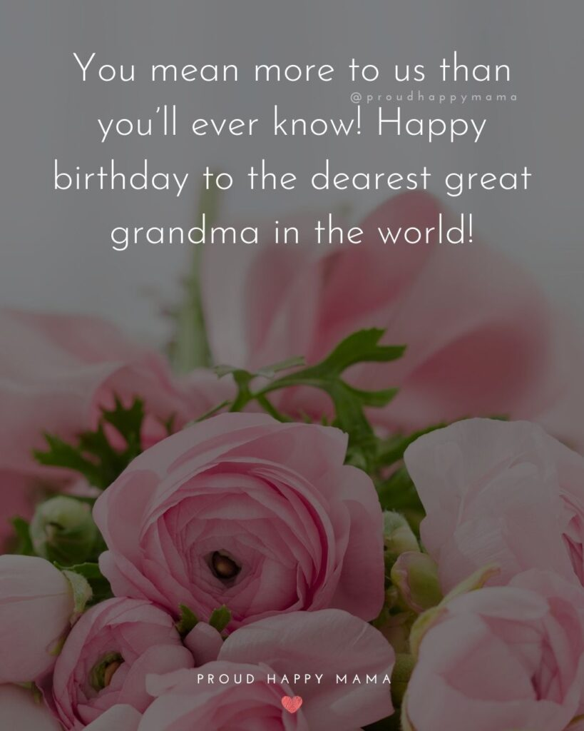 Happy Birthday Grandma Quotes - You mean more to us than you'll ever know! Happy birthday to the dearest great grandma
