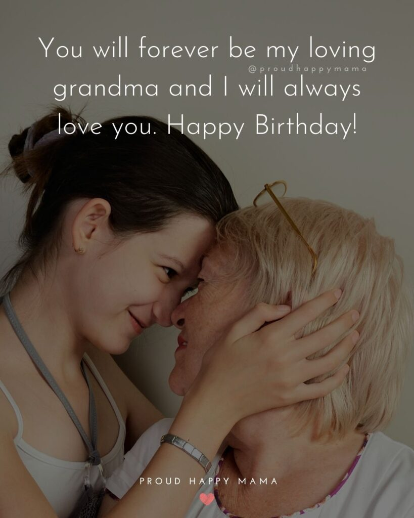 Happy Birthday Grandma Quotes - You will forever be my loving grandma and I will always love you. Happy Birthday!'