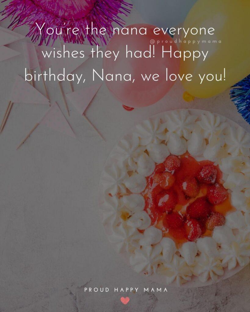 Happy Birthday Grandma Quotes - You're the nana everyone wishes they had! Happy birthday, Nana, we love you!'