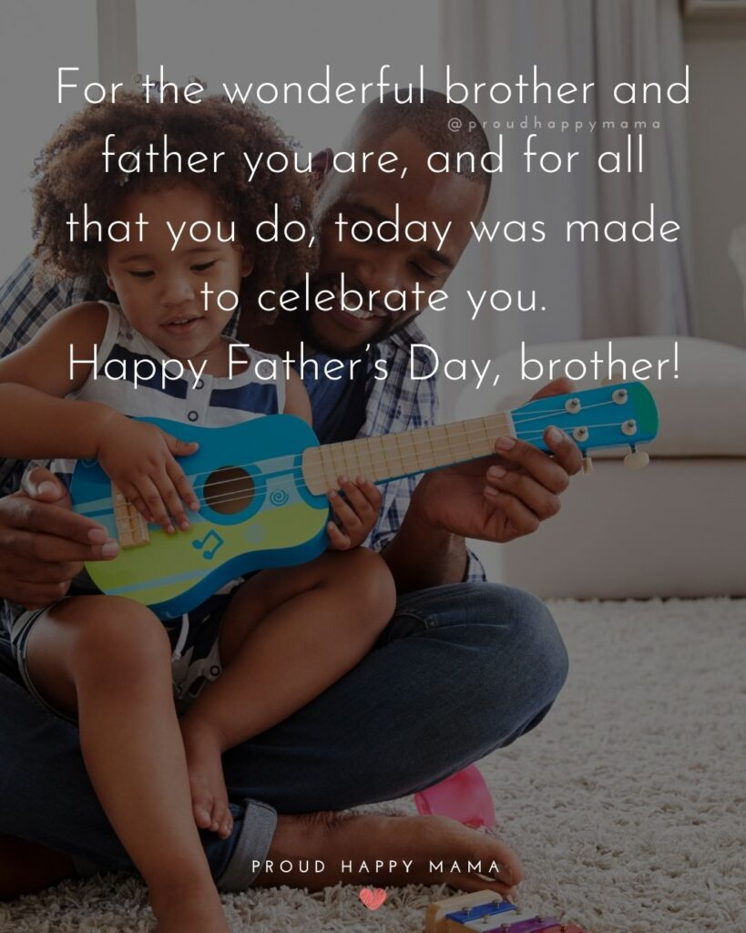 Happy Fathers Day Brother Quotes - For the wonderful brother and father you are and for all tha you do, today was made to celebrate you.
