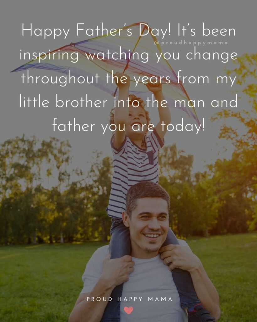 Happy Fathers Day Brother Quotes - Happy Father's Day! It's been inspiring watching you change throughout the years from