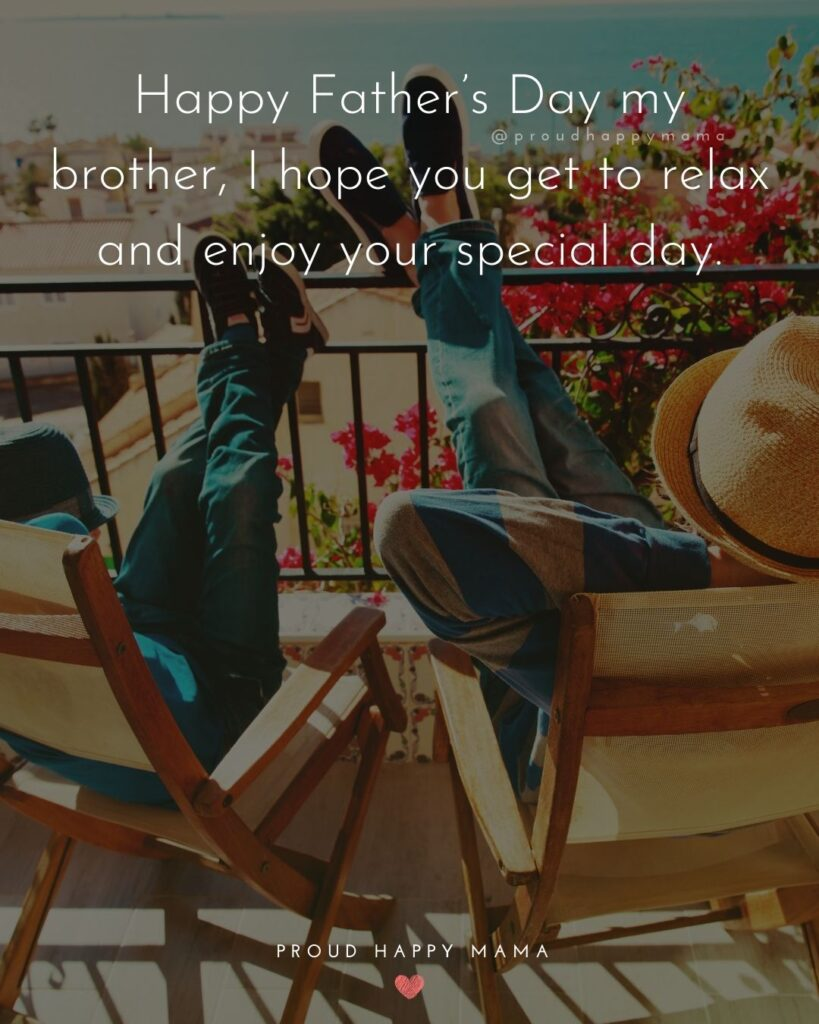 Happy Fathers Day Brother Quotes - Happy Father's Day my brother, I hope you get to relax and enjoy your special day.'