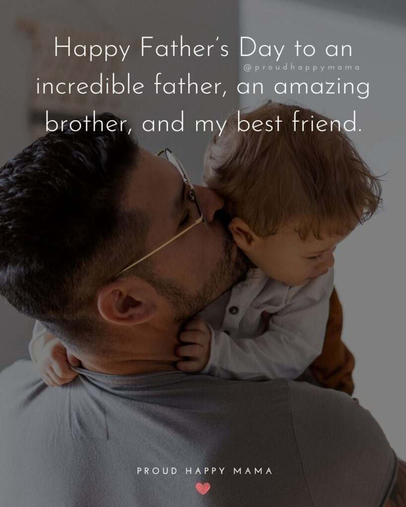 Happy Fathers Day Brother Quotes - Happy Father's Day to an incredible father, an amazing brother, and my best friend.'