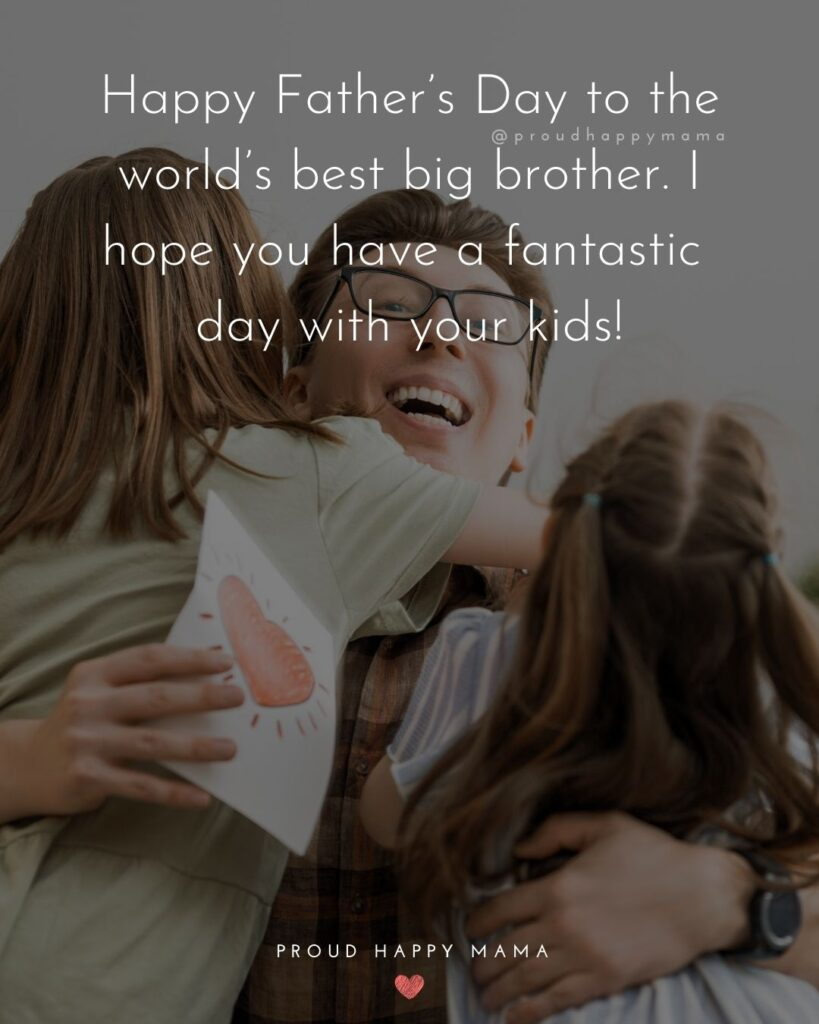 Happy Fathers Day Brother Quotes - Happy Father's Day to the world's best big brother. I hope you have a fantastic day with