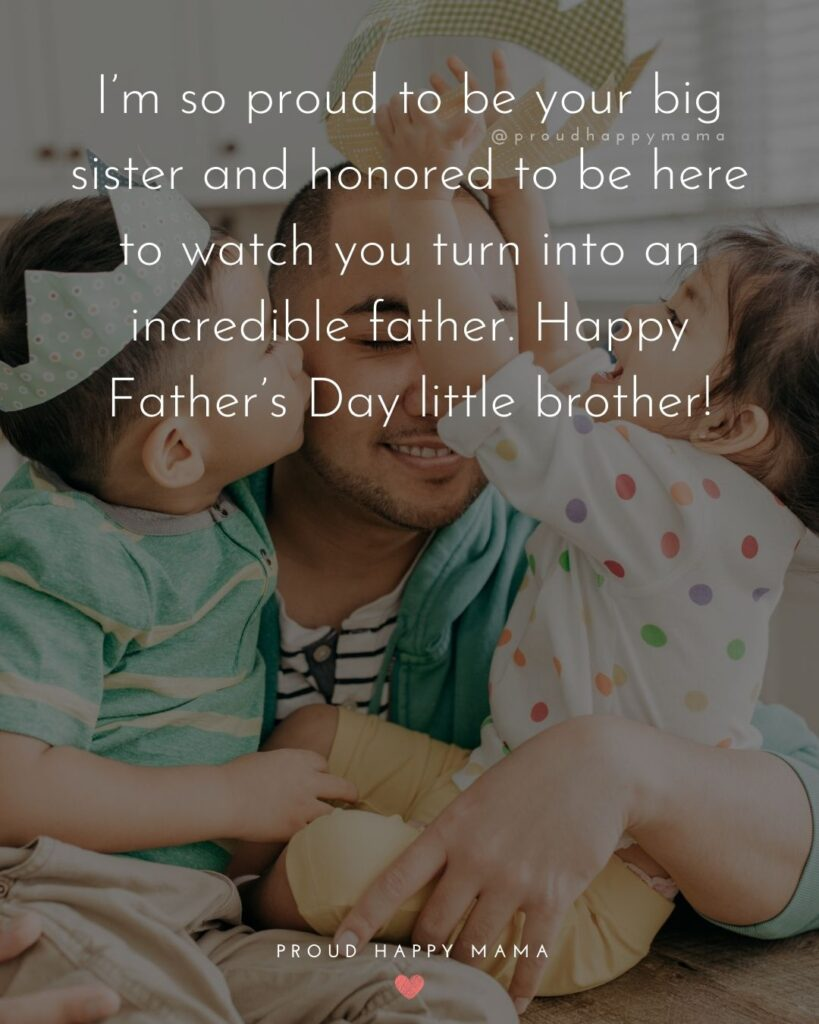 Happy Fathers Day Brother Quotes - I'm so proud to be your big sister and honored to be here to watch you turn into an