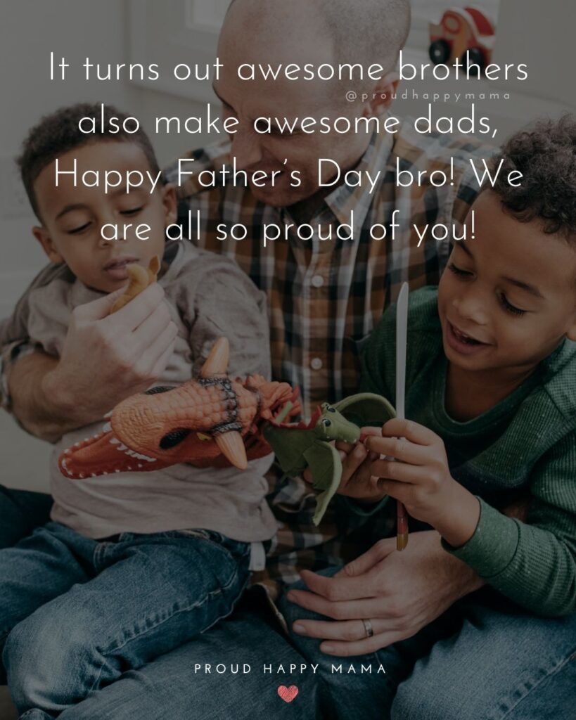 Happy Fathers Day Brother Quotes - It turns out awesome brothers also make awesome dads, Happy Father's Day bro! We