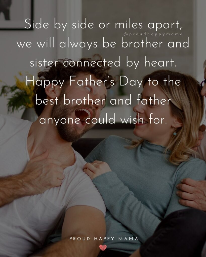Happy Fathers Day Brother Quotes - Side by side or miles apart, we will always be brother and sister connected by heart. Happy