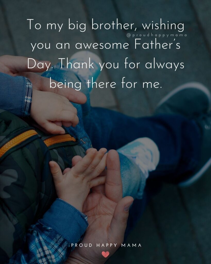 Happy Fathers Day Brother Quotes - To my big brother, wishing you an awesome Father's Day. Thank you for always being there