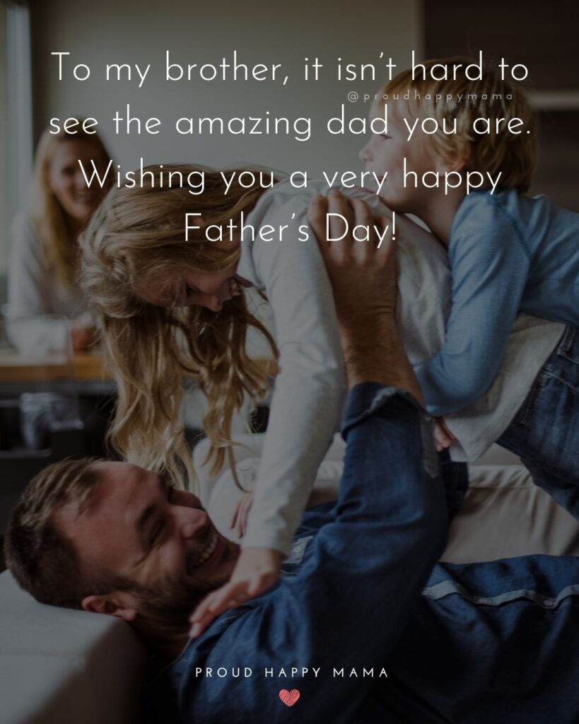 Happy Fathers Day Brother Quotes - To my brother, it isn't hard to see the amazing dad you are. Wishing you a very happy