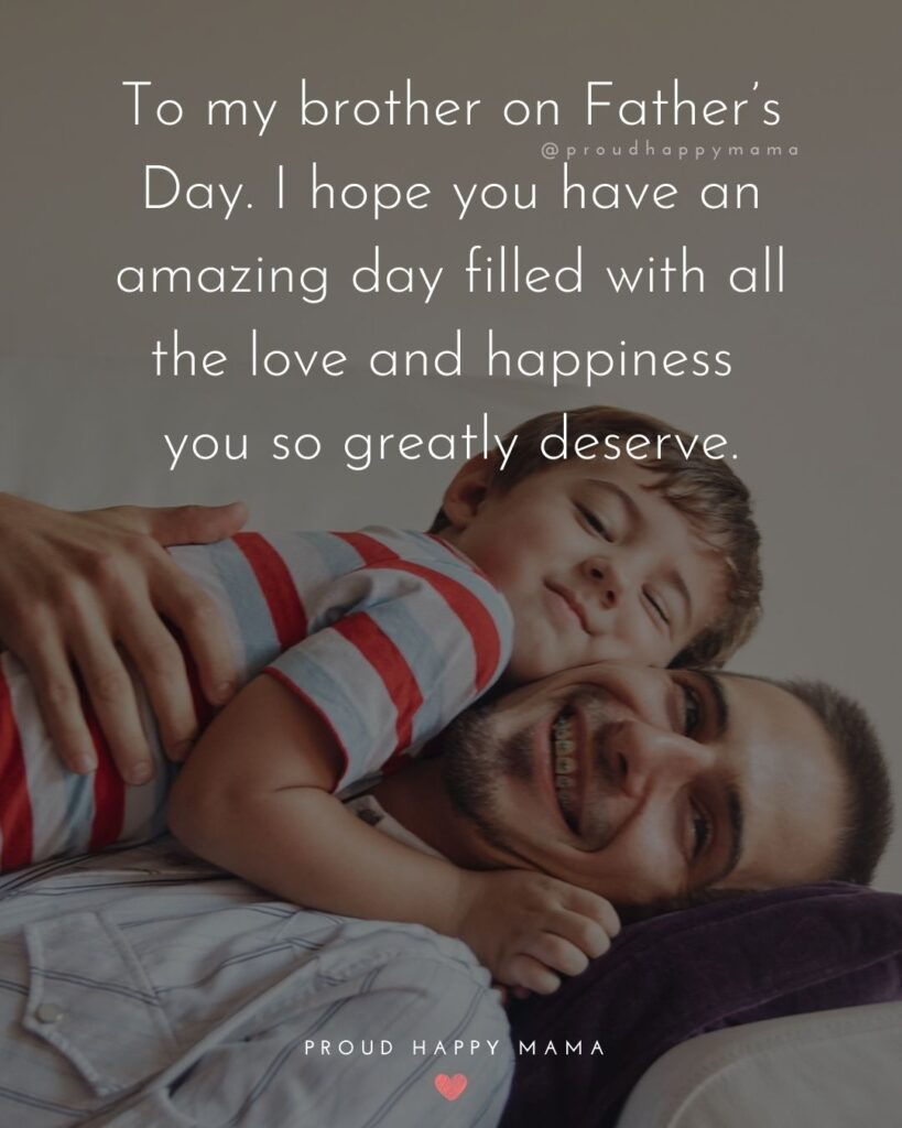 Happy Fathers Day Brother Quotes - To my brother on Father's Day. I hope you have an amazing day filled with all the love and