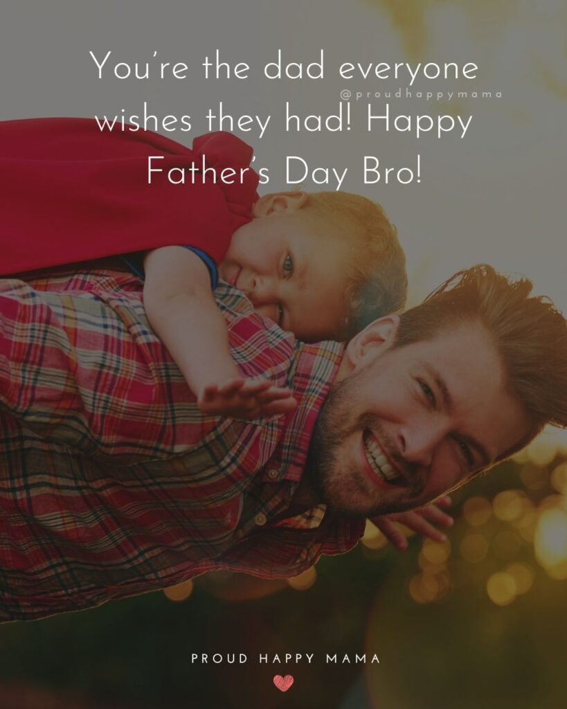 Happy Fathers Day Brother Quotes - You're the dad everyone wishes they had! Happy Father's Day Bro!'