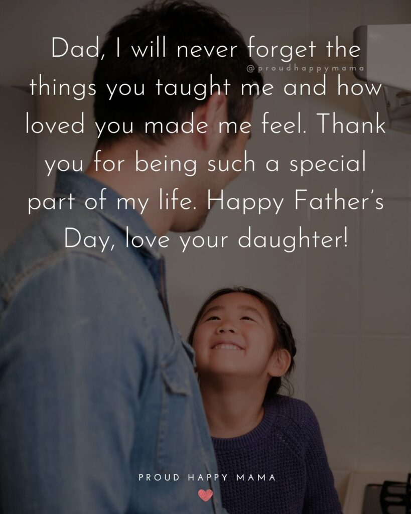 Happy Fathers Day Quotes From Daughter - Dad, I will never forget the things you taught me and how loved you made me
