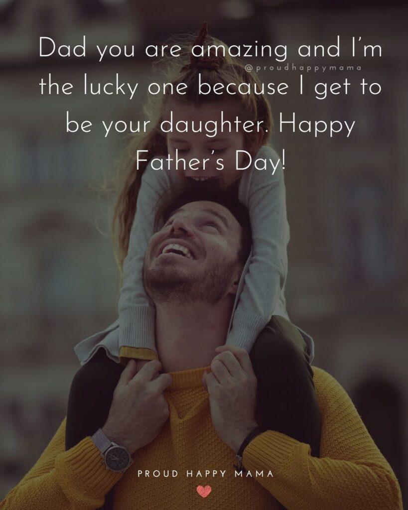 Happy Fathers Day Quotes From Daughter - Dad you are amazing and I'm the lucky one because I get to be your