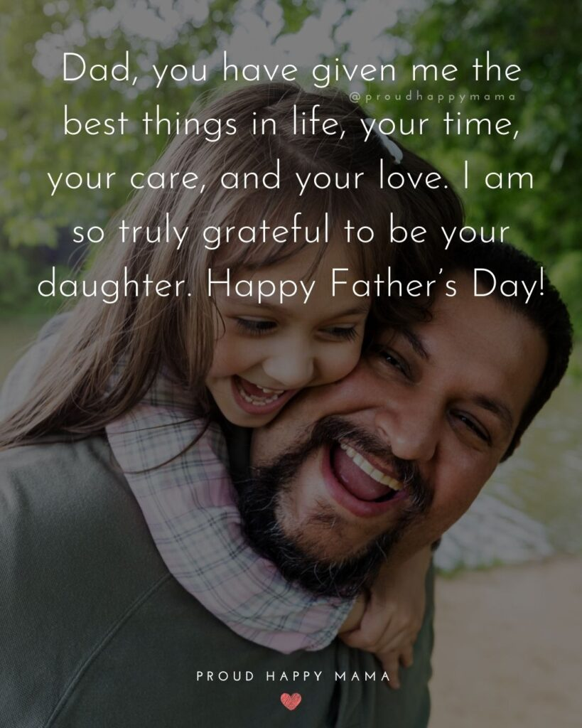 Happy Fathers Day Quotes From Daughter - Dad, you have given me the best things in life, your time, your care, and your love. I