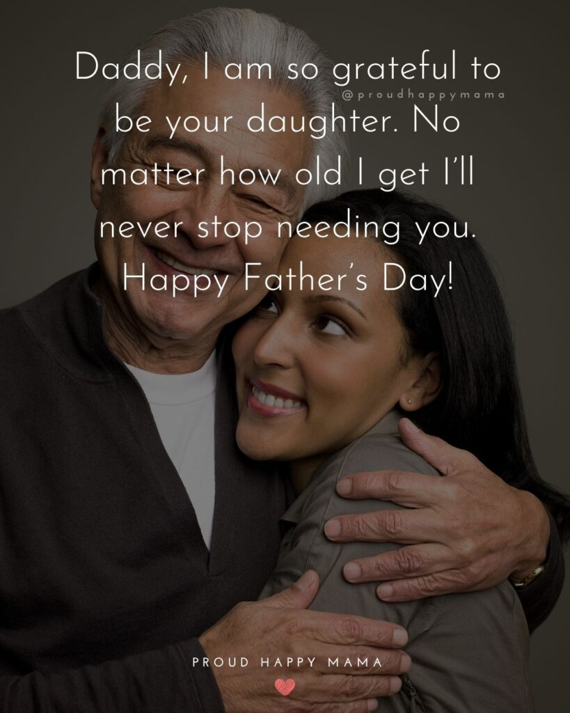 Happy Fathers Day Quotes From Daughter - Daddy, I am so grateful to be your daughter. No matter how old I get Ill never stop needing you. Happy Fathers Day!
