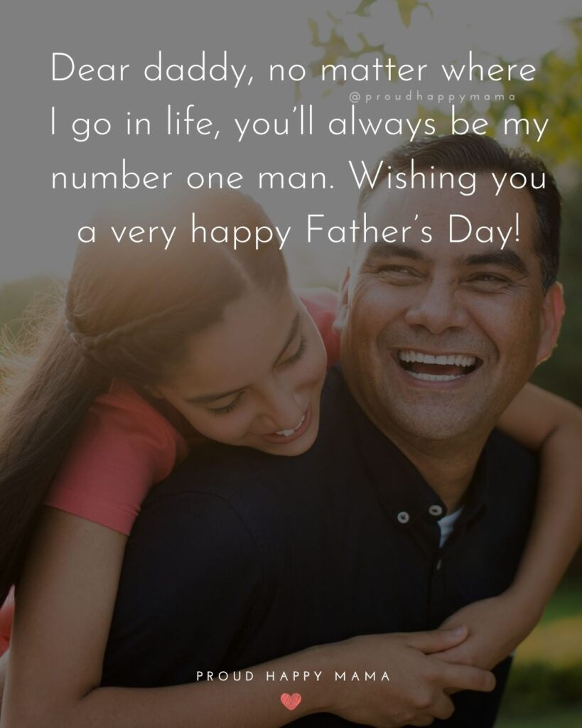 Happy Fathers Day Quotes From Daughter - Dear daddy, no matter where I go in life, you'll always be my number one