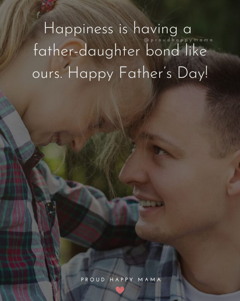 Happy Fathers Day Quotes From Daughter - Happiness is having a father-daughter bond like ours. Happy Father's Day!'
