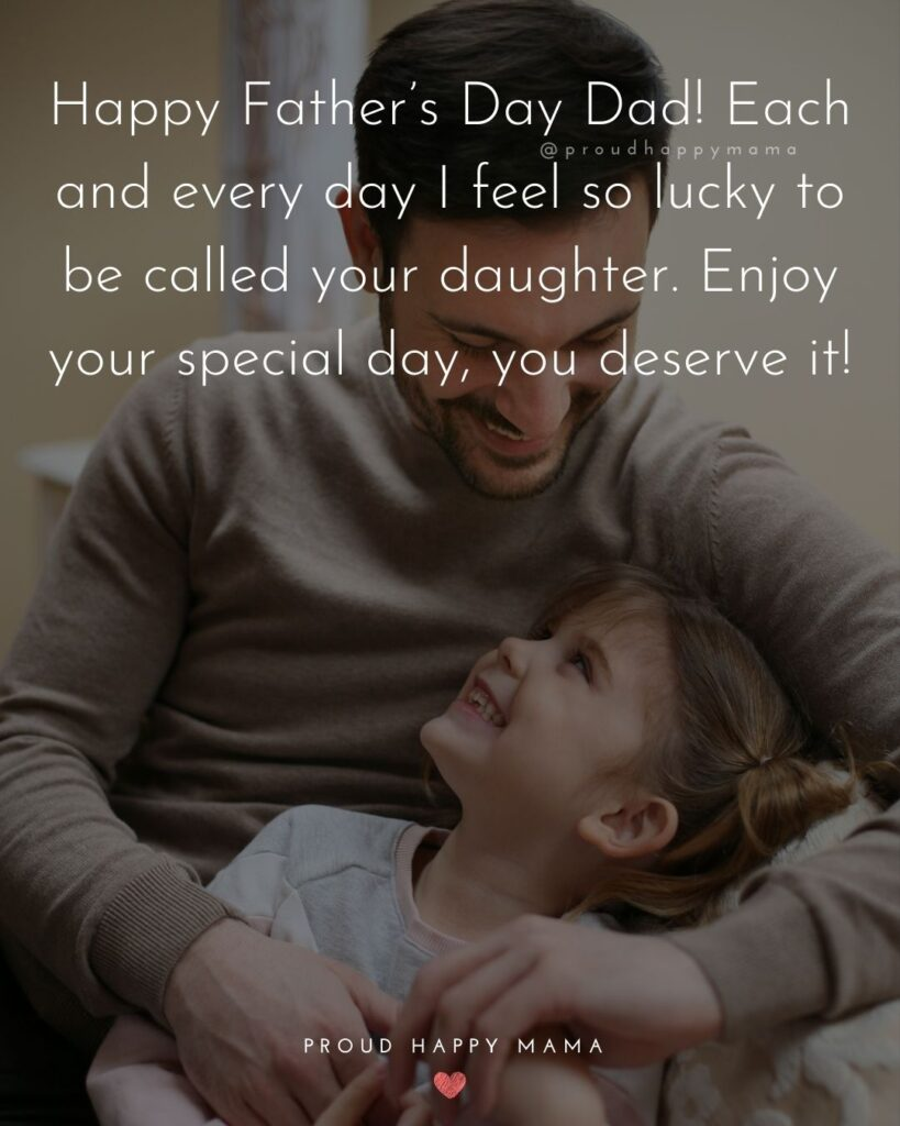 Happy Fathers Day Quotes From Daughter - Happy Father's Day Dad! Each and every day I feel so lucky to be called your