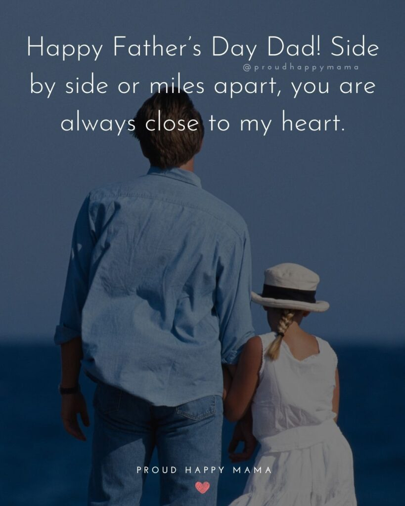 Happy Fathers Day Quotes From Daughter - Happy Father's Day Dad! Side by side or miles apart, you are always close to