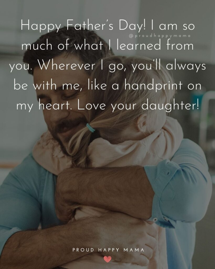 Happy Fathers Day Quotes From Daughter - Happy Father's Day! I am so much of what I learned from you. Wherever I go,