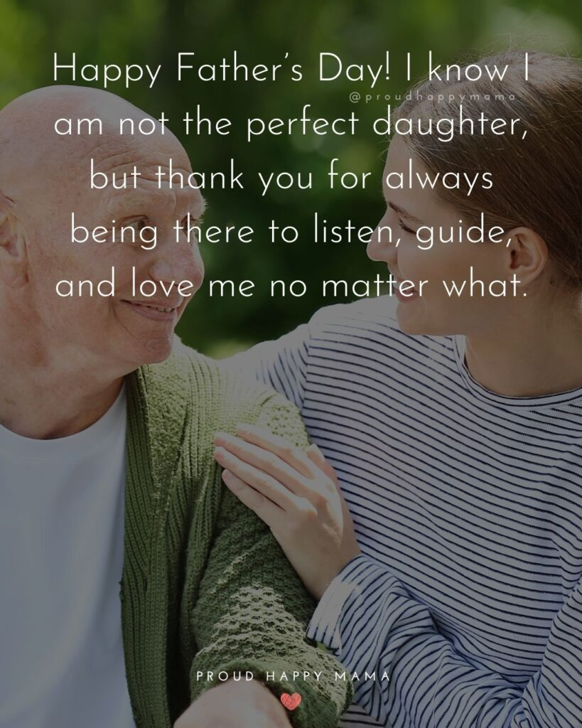 Happy Fathers Day Quotes From Daughter - Happy Father's Day! I know I am not the perfect daughter, but thank you for