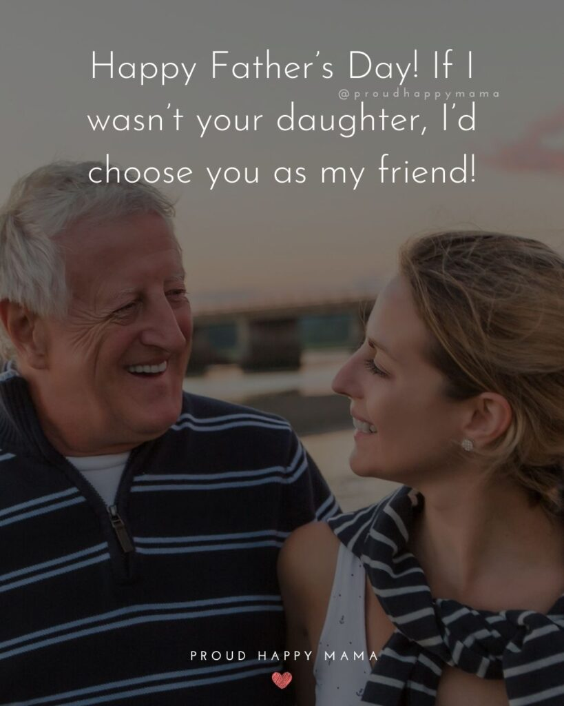 Happy Fathers Day Quotes From Daughter - Happy Father's Day! If I wasn't your daughter, I'd choose you as my friend!'