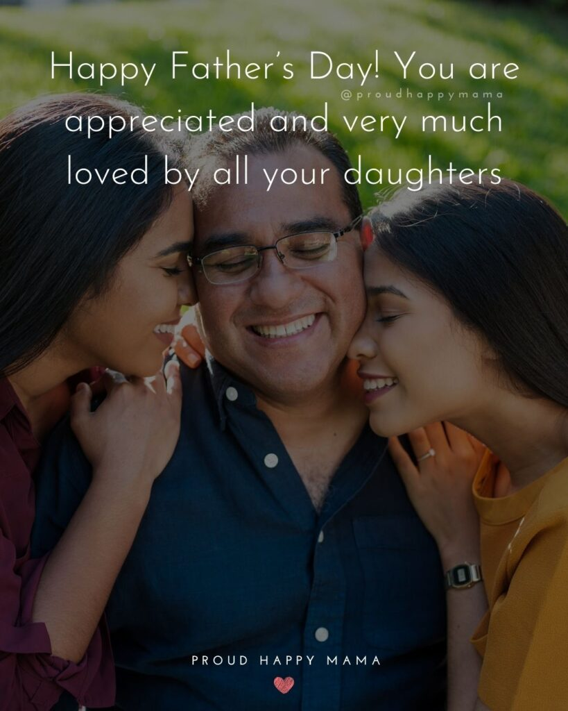 Happy Fathers Day Quotes From Daughter - Happy Father's Day! You are appreciated and very much loved by all your daughters.'
