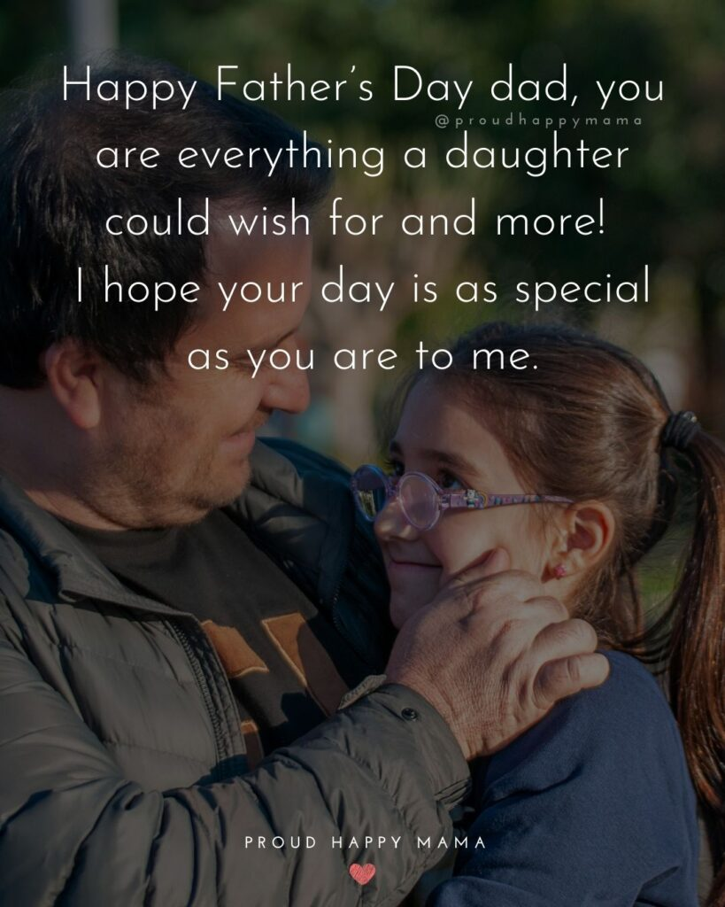 Happy Fathers Day Quotes From Daughter - Happy Father's Day dad, you are everything a daughter could wish for and