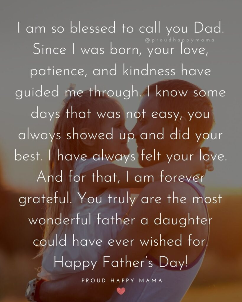 Happy Fathers Day Quotes From Daughter - I am so blessed to call you Dad. Since I was born, your love, patience, and kindness