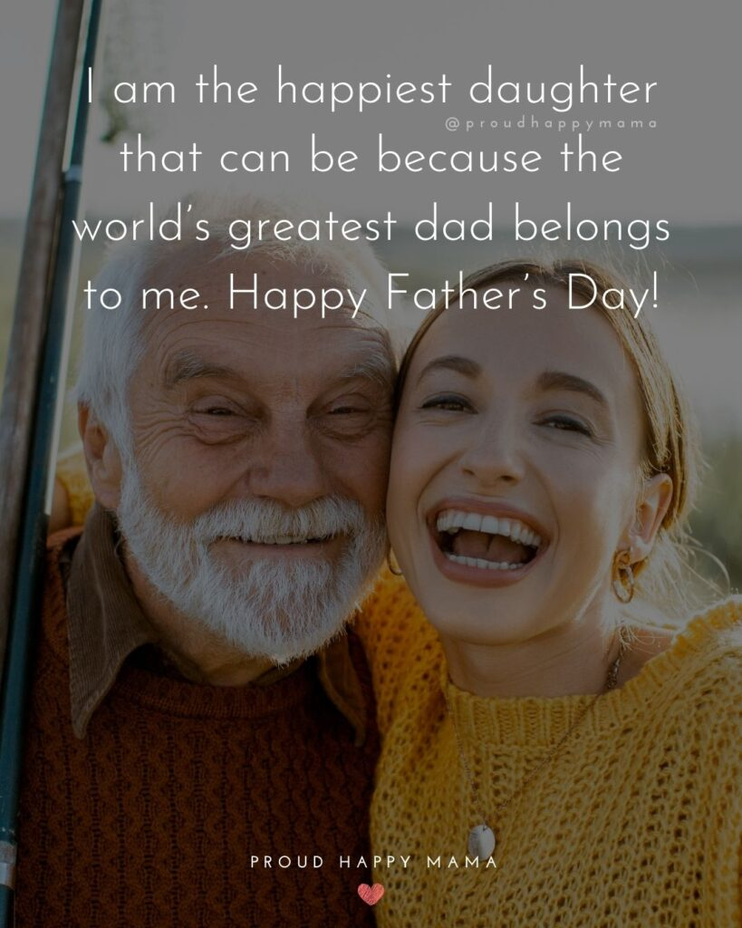 Happy Fathers Day Quotes From Daughter - I am the happiest daughter that can be because the world's greatest dad
