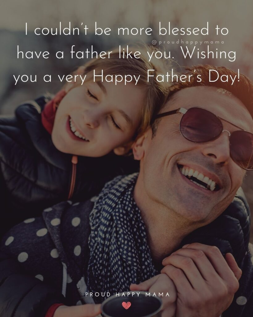 Happy Fathers Day Quotes From Daughter - I couldn't be more blessed to have a father like you. Wishing you a very
