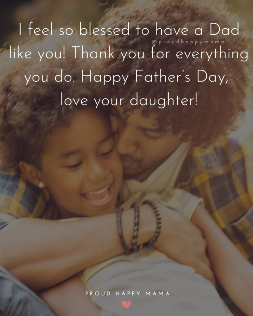 Happy Fathers Day Quotes From Daughter - I feel so blessed to have a Dad like you! Thank you for everything you do. Happy