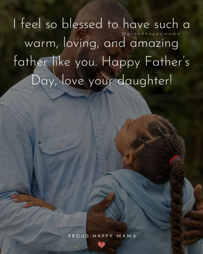 Happy Fathers Day Quotes From Daughter - I feel so blessed to have such a warm, loving, and amazing father like you.