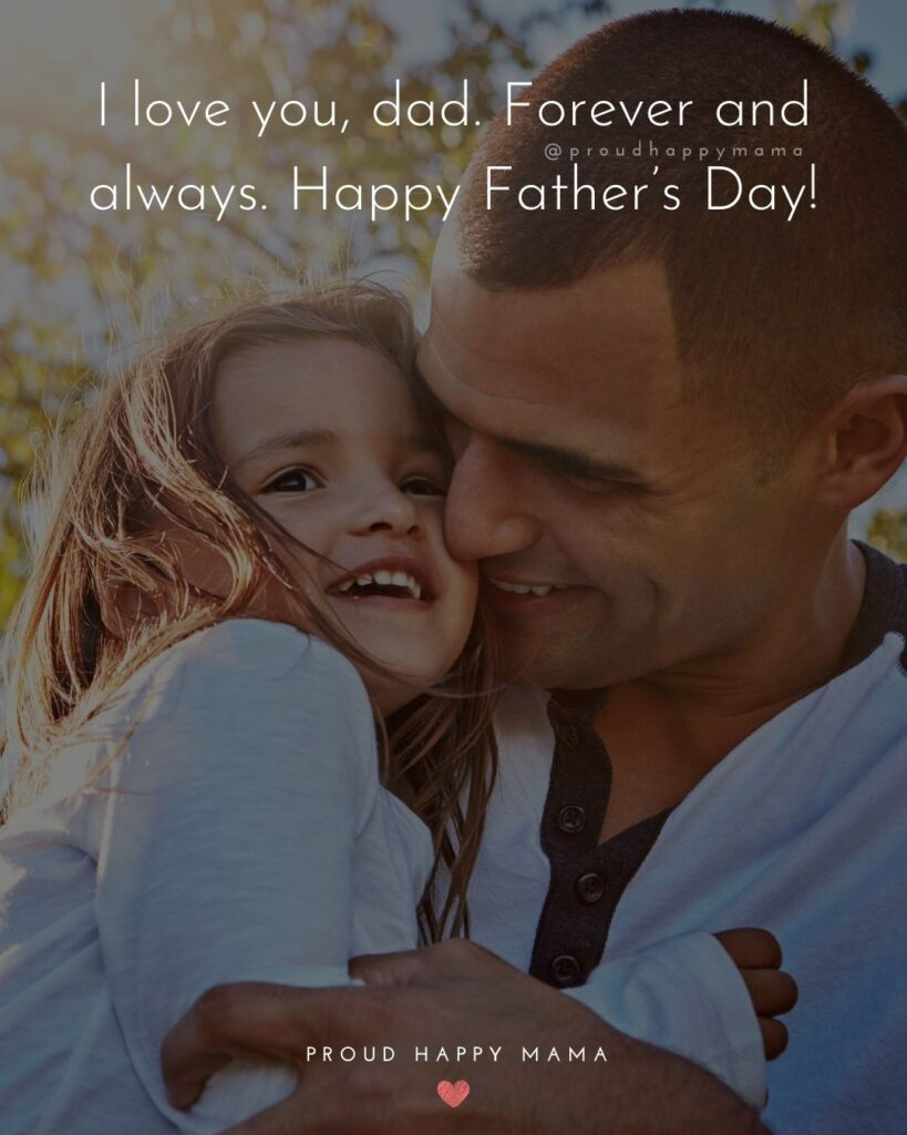 Happy Fathers Day Quotes From Daughter - I love you, dad. Forever and always. Happy Father's Day!'