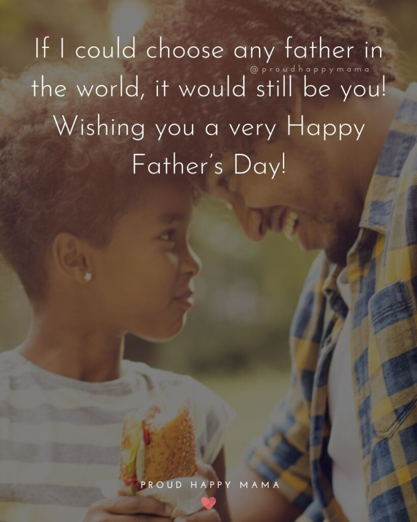 Happy Fathers Day Quotes From Daughter - If I could choose any father in the world, it would still be you! Wishing you a