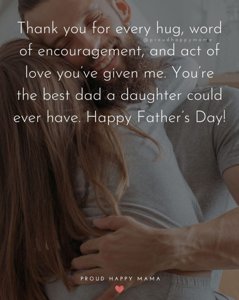 Happy Fathers Day Quotes From Daughter - Thank you for every hug, word of encouragement, and act of love you've