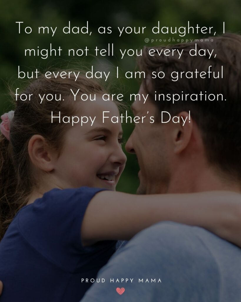 Happy Fathers Day Quotes From Daughter - To my dad, as your daughter, I might not tell you every day, but every day I am so