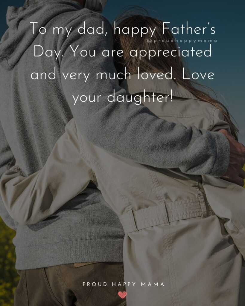 Happy Fathers Day Quotes From Daughter - To my dad, happy Father's Day. You are appreciated and very much loved.
