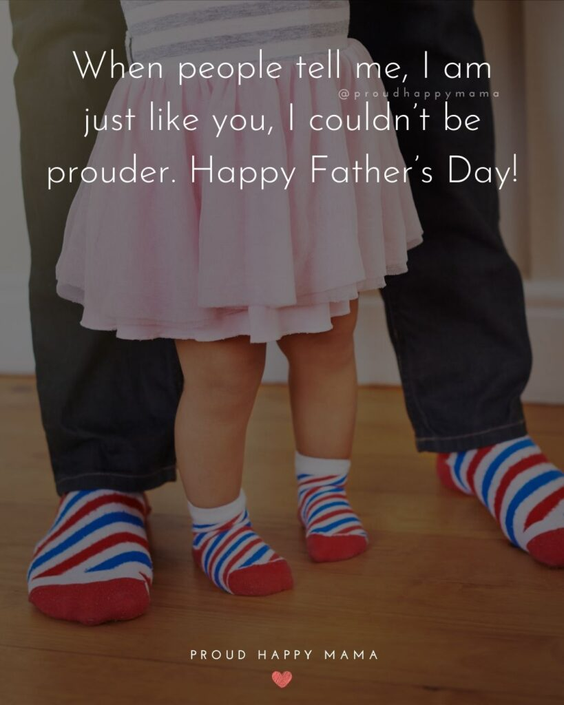 Happy Fathers Day Quotes From Daughter - When people tell me, I am just like you, I couldn't be prouder. Happy Father's Day!'