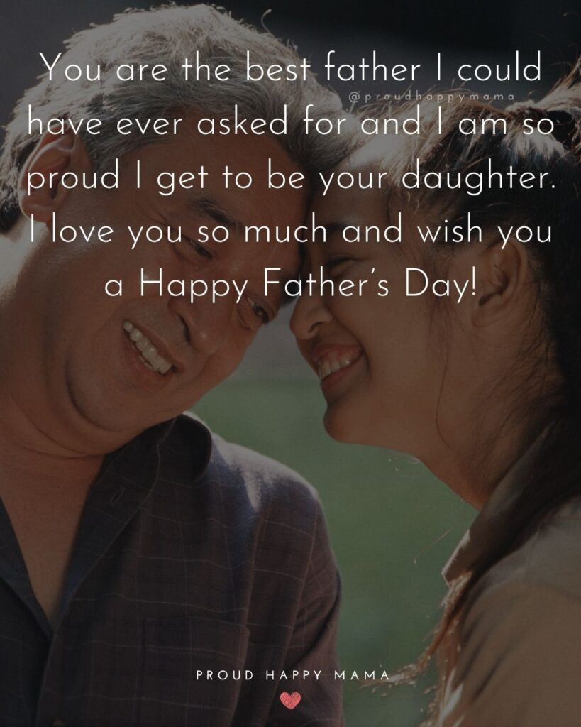 Happy Fathers Day Quotes From Daughter - You are the best father I could have ever asked for and I am so proud I get to