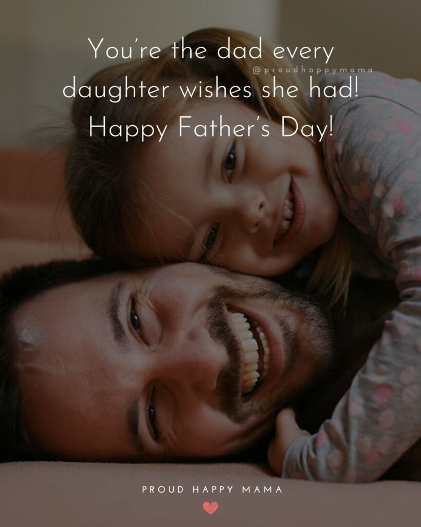 Happy Fathers Day Quotes From Daughter - You're the dad every daughter wishes she had! Happy Father's Day!'