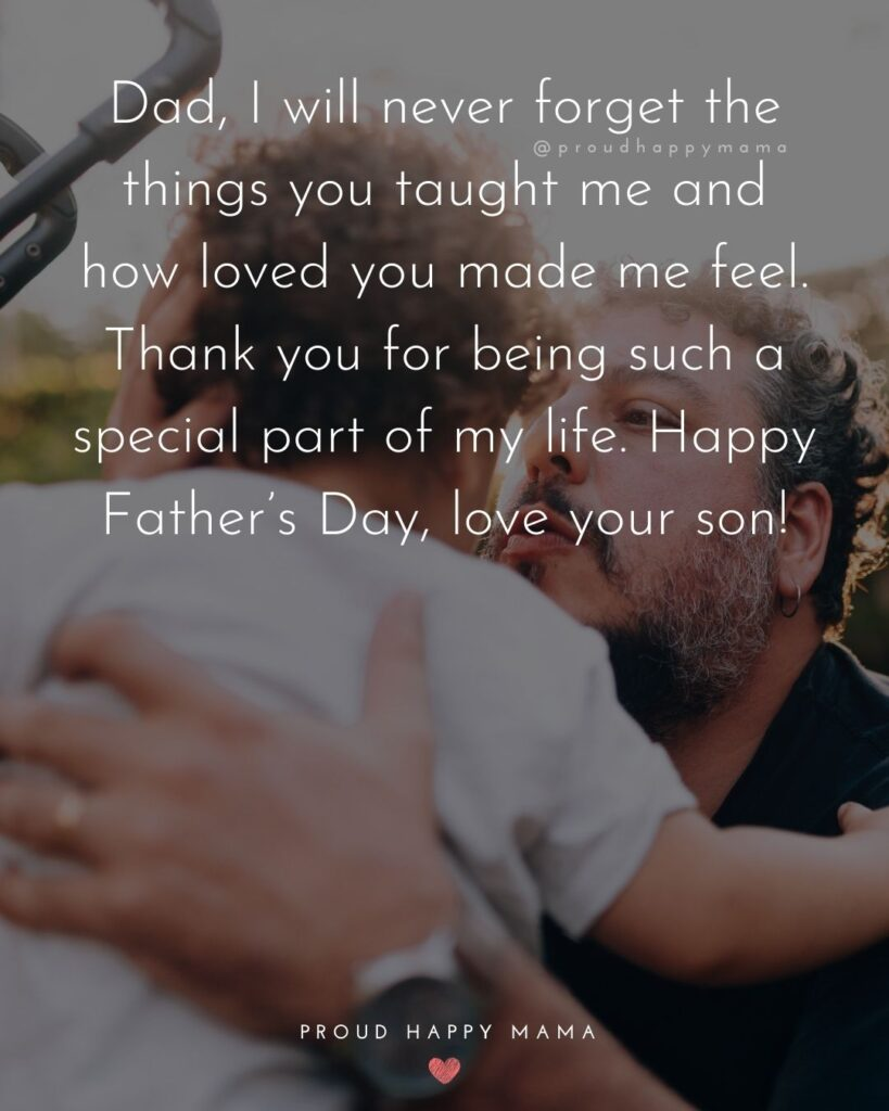 Happy Fathers Day Quotes From Son - Dad, I will never forget the things you taught me and how loved you made me feel.