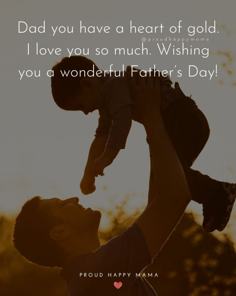 Happy Fathers Day Quotes From Son - Dad you have a heart of gold. I love you so much. Wishing you a wonderful Father's Day!'
