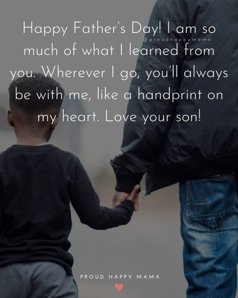 Happy Fathers Day Quotes From Son - Happy Father's Day! I am so much of what I learned from you. Wherever I go, you'll always