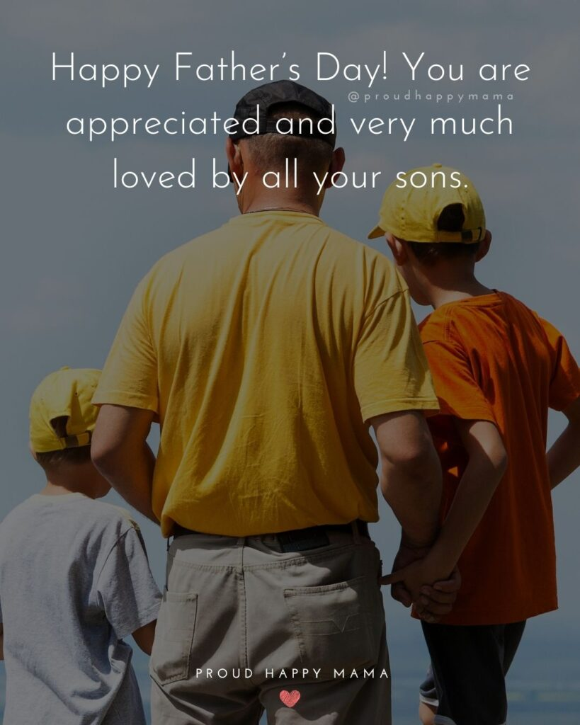 Happy Fathers Day Quotes From Son - Happy Father's Day! You are appreciated and very much loved by all your sons.'