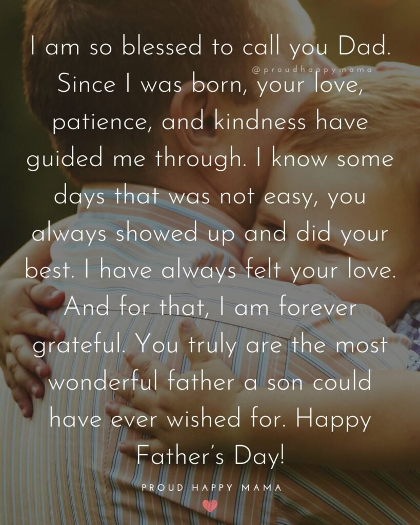 Happy Fathers Day Quotes From Son - I am so blessed to call you Dad. Since I was born, your love, patience, and kindness have